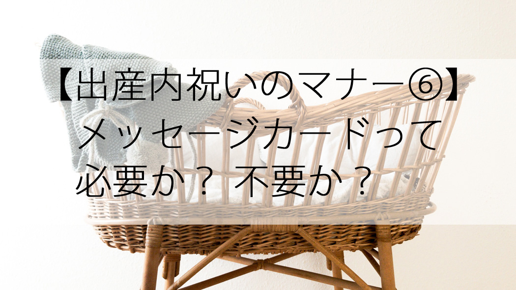 出産内祝いのメッセージカードは「必要か?なしか?」を30代子連れが解説!